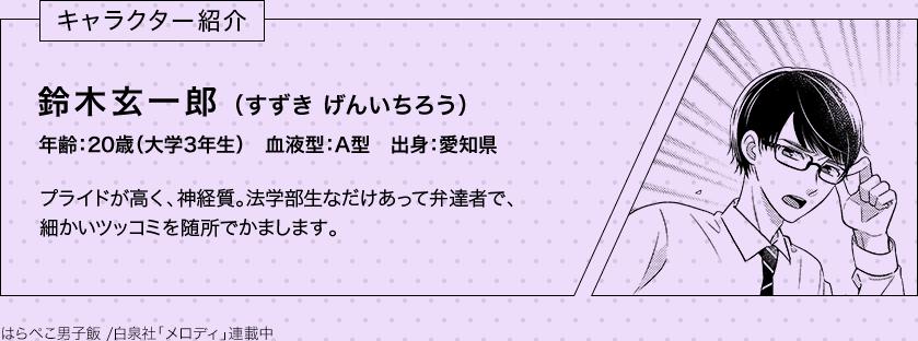 キャラクター紹介 鈴木玄一郎(すずき げんいちろう)年齢:20歳(大学3年生) 血液型:A型 出身:愛知県 プライドが高く、神経質。法学部生なだけあって弁達者で、細かいツッコミを随所でかまします。