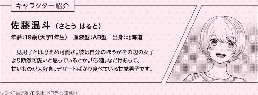 キャラクター紹介 佐藤温斗(さとう はると) 年齢:19歳(大学1年生) 血液型:AB型 出身:北海道 一見男子とは思えぬ可愛さ。彼は自分 のほうがその辺の女子より断然可愛いと思っているとか。「砂糖」なだけあって、甘いものが大好き。デザートばかり食べている甘党男子です。 はらぺこ男子飯 /白泉社「メロディ」連載中