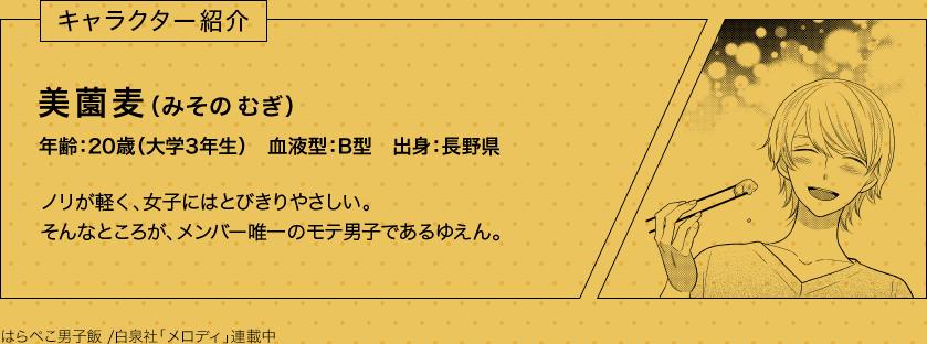 キャラクター紹介 美薗麦(みその むぎ) 年齢:20歳(大学3年生) 血液型:B型 出身:長野県 ノリが軽く、女子にはとびきりやさしい。そんなところが、メンバー唯一のモテ男子であるゆえん。 はらぺこ男子飯 /白泉社「メロディ」連載中