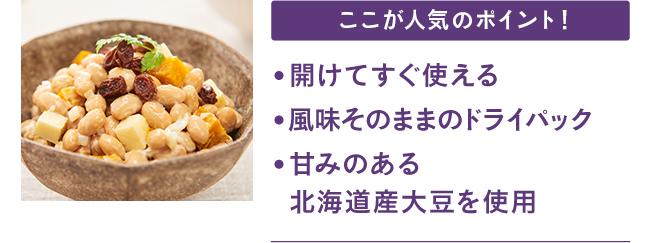 ここが人気のポイント! ●開けてすぐ使える ●風味そのままのドライパック ●甘みのある北海道産大豆を使用