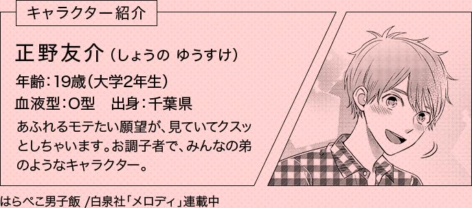 キャラクター紹介 正野友介(しょうの ゆうすけ) 年齢:19歳(大学2年生) 血液型:O型 出身:千葉県 あふれるモテたい願望が、見ていてクスッとしちゃいます。お調子者で、みんなの弟のようなキャラクター。 はらぺこ男子飯 /白泉社「メロディ」連載中