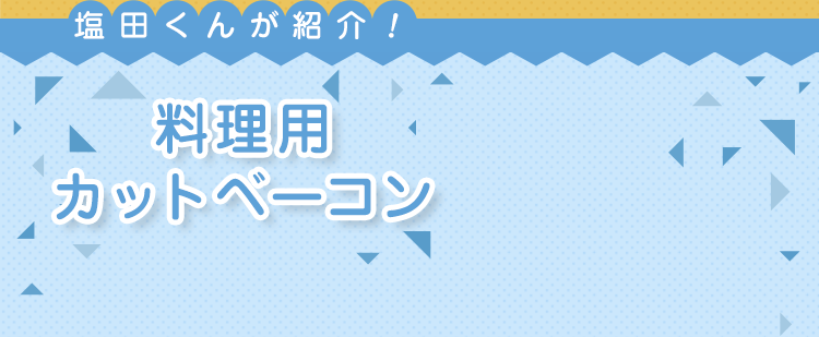 塩田くんが紹介!料理用カットベーコン