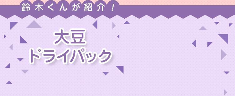 鈴木くんが紹介!大豆ドライパック