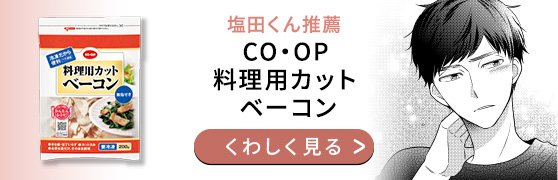 塩田くん推薦 CO・OP 料理用カットベーコン くわしく見る