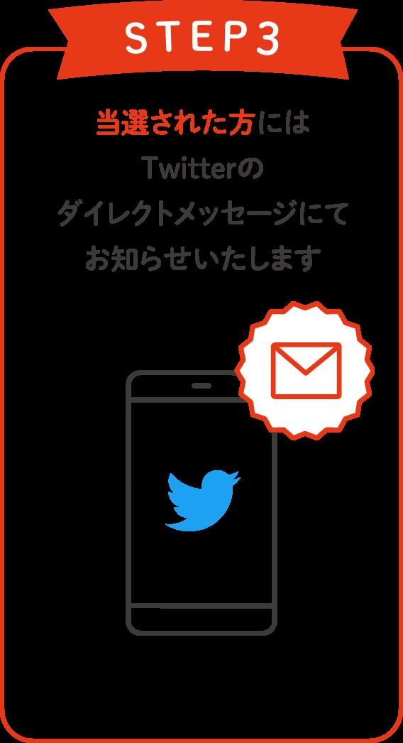 [STEP3]当選された方にはTwitterのダイレクトメッセージにてお知らせいたします