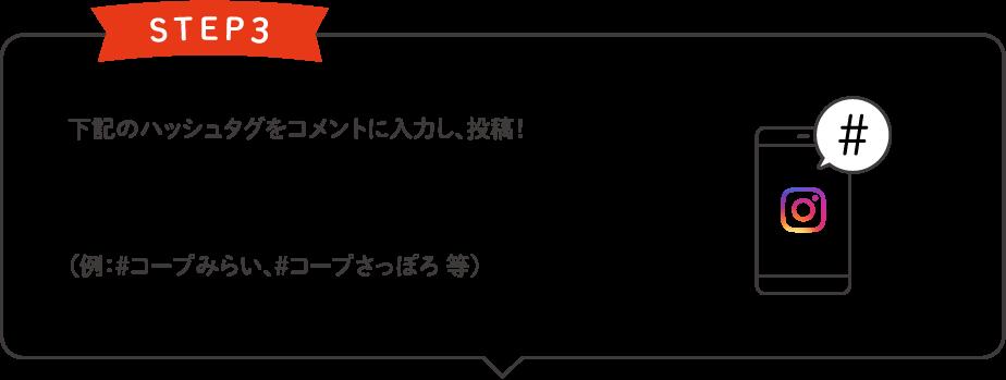 STEP3 下記のハッシュタグをコメントに入力し、投稿!#いいじゃん生協 #ご加入の生協名(例:#コープみらい、#コープさっぽろ 等)