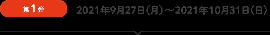第1弾 2021年9月27日(月)~2021年10月31日(日)